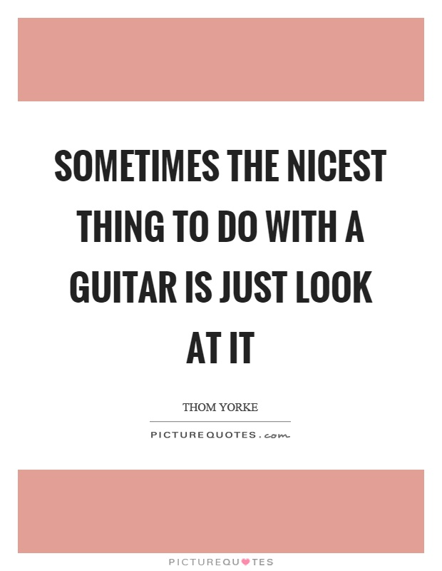 Sometimes the nicest thing to do with a guitar is just look at it Picture Quote #1