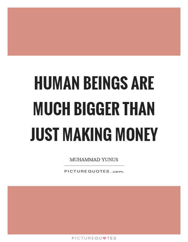 Human beings are much bigger than just making money Picture Quote #1