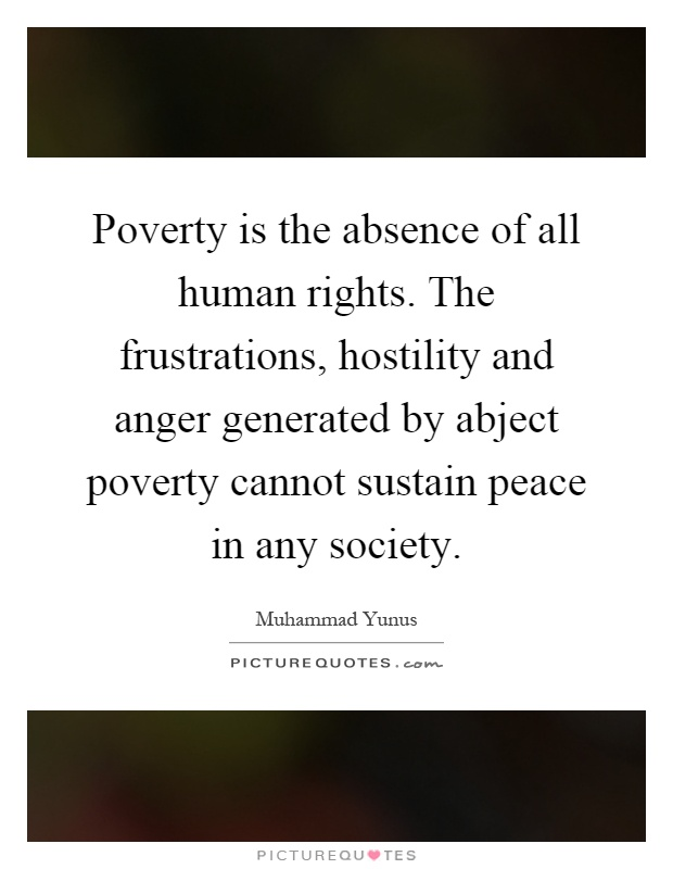 Poverty is the absence of all human rights. The frustrations, hostility and anger generated by abject poverty cannot sustain peace in any society Picture Quote #1