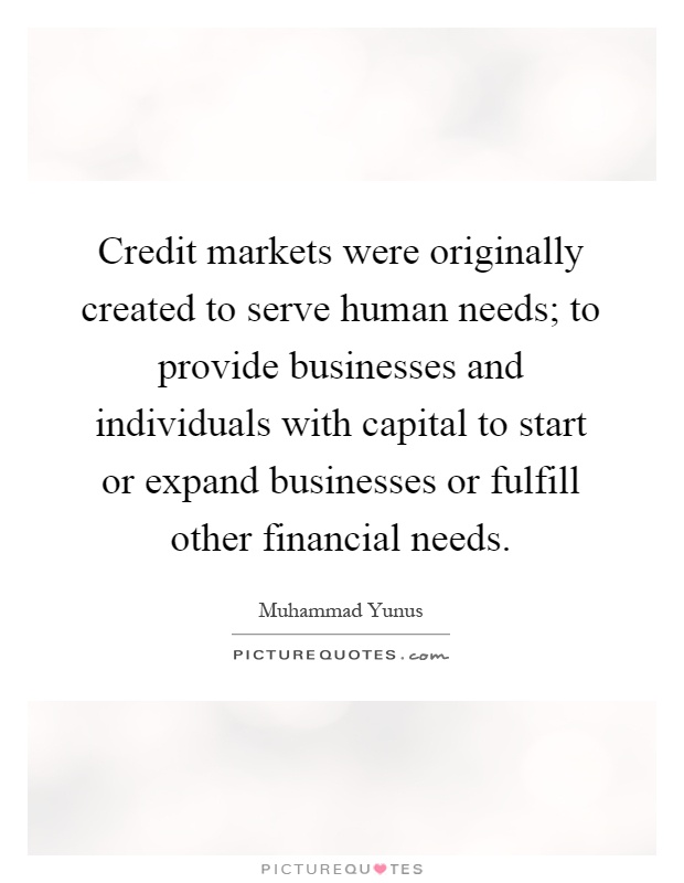 Credit markets were originally created to serve human needs; to provide businesses and individuals with capital to start or expand businesses or fulfill other financial needs Picture Quote #1