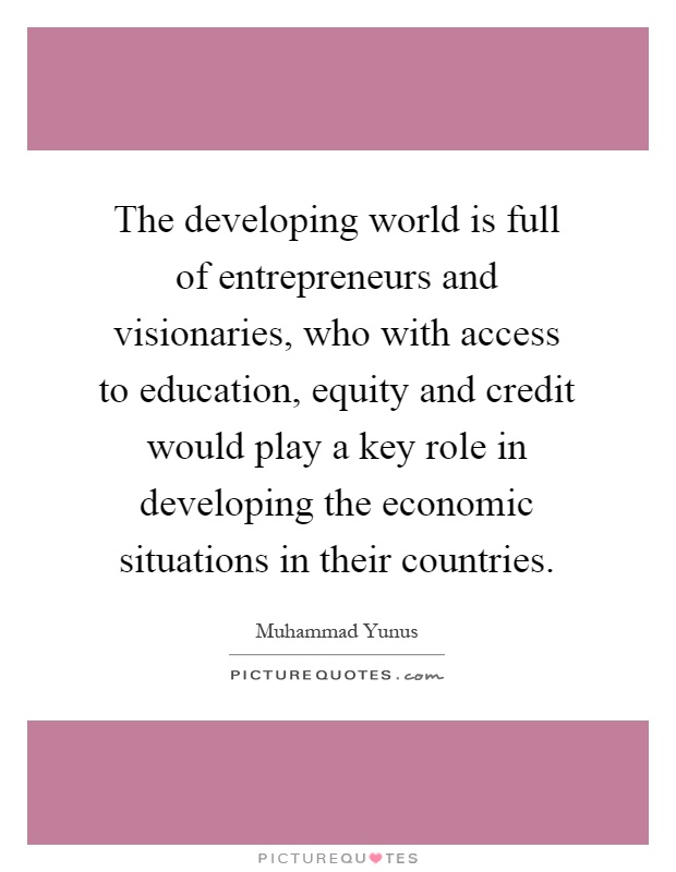 The developing world is full of entrepreneurs and visionaries, who with access to education, equity and credit would play a key role in developing the economic situations in their countries Picture Quote #1