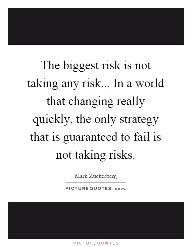 The biggest risk is not taking any risk... In a world that changing really quickly, the only strategy that is guaranteed to fail is not taking risks Picture Quote #1