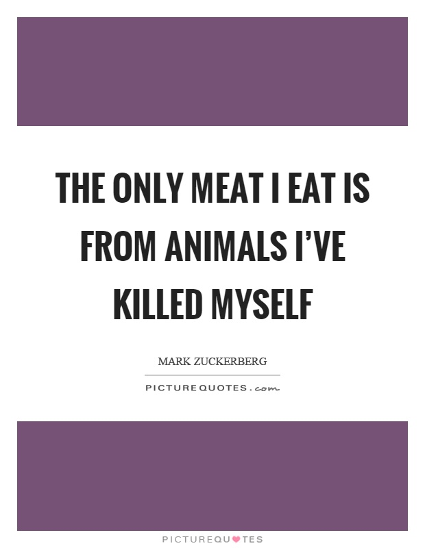 The only meat I eat is from animals I've killed myself Picture Quote #1