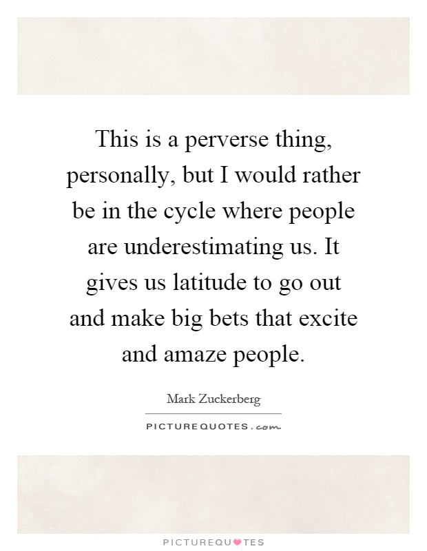 This is a perverse thing, personally, but I would rather be in the cycle where people are underestimating us. It gives us latitude to go out and make big bets that excite and amaze people Picture Quote #1