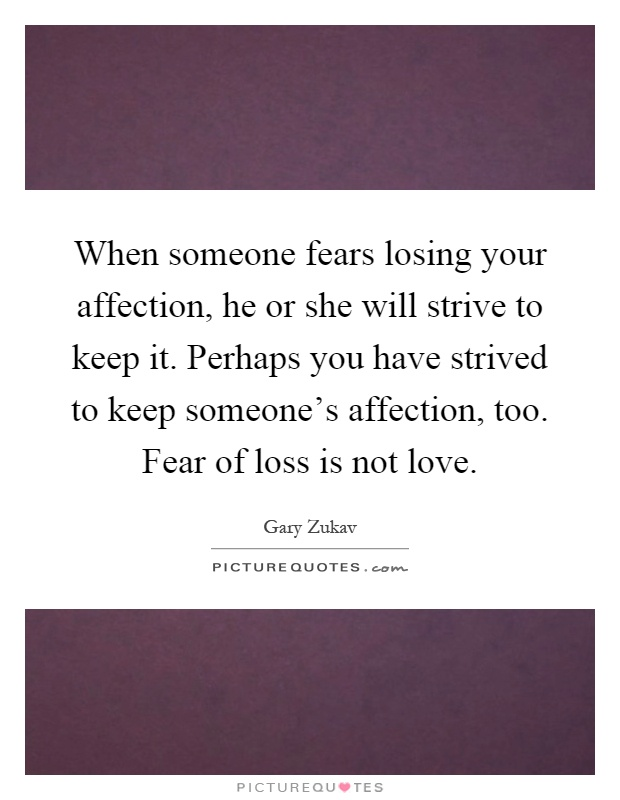 When someone fears losing your affection, he or she will strive to keep it. Perhaps you have strived to keep someone's affection, too. Fear of loss is not love Picture Quote #1