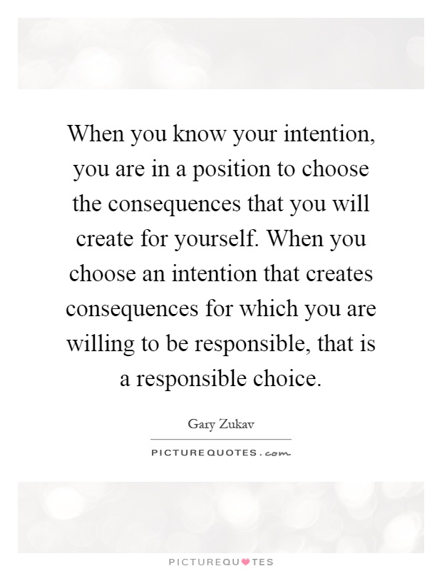 When you know your intention, you are in a position to choose the consequences that you will create for yourself. When you choose an intention that creates consequences for which you are willing to be responsible, that is a responsible choice Picture Quote #1