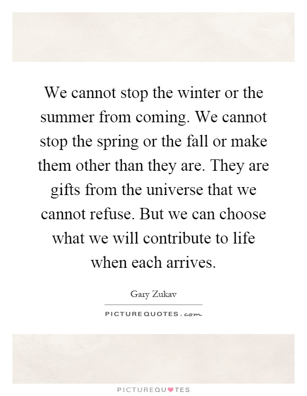 We cannot stop the winter or the summer from coming. We cannot stop the spring or the fall or make them other than they are. They are gifts from the universe that we cannot refuse. But we can choose what we will contribute to life when each arrives Picture Quote #1