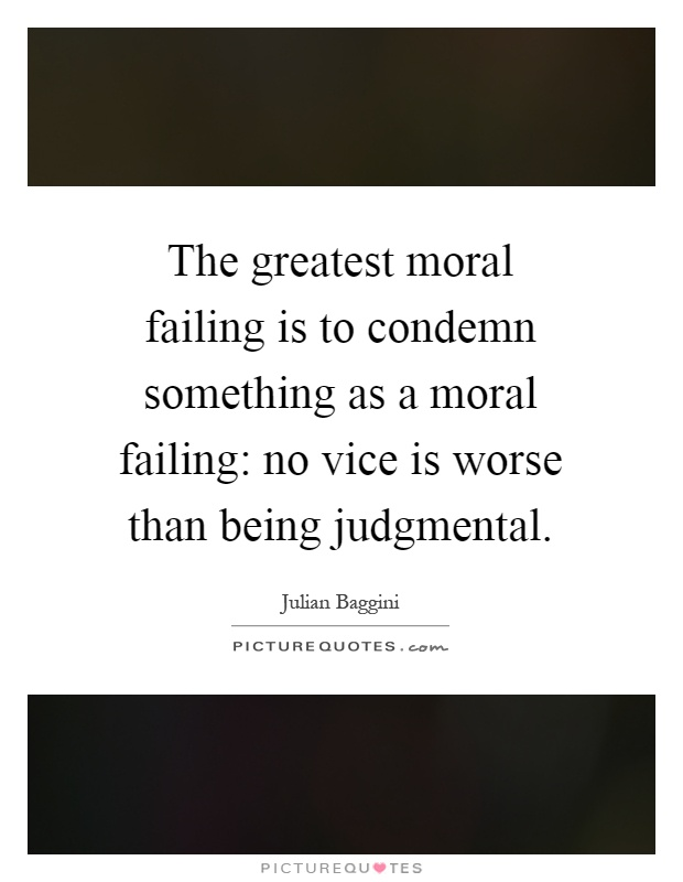 The greatest moral failing is to condemn something as a moral failing: no vice is worse than being judgmental Picture Quote #1