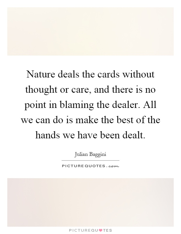 Nature deals the cards without thought or care, and there is no point in blaming the dealer. All we can do is make the best of the hands we have been dealt Picture Quote #1