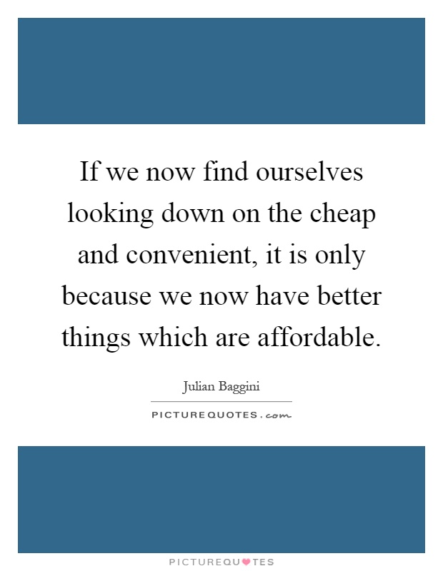 If we now find ourselves looking down on the cheap and convenient, it is only because we now have better things which are affordable Picture Quote #1