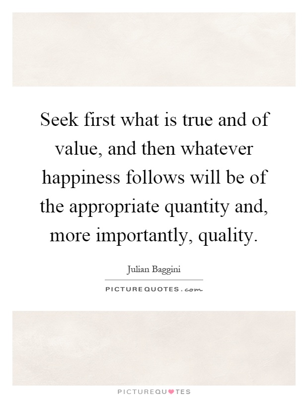 Seek first what is true and of value, and then whatever happiness follows will be of the appropriate quantity and, more importantly, quality Picture Quote #1