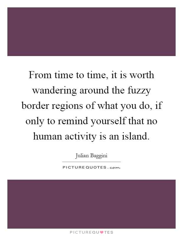 From time to time, it is worth wandering around the fuzzy border regions of what you do, if only to remind yourself that no human activity is an island Picture Quote #1