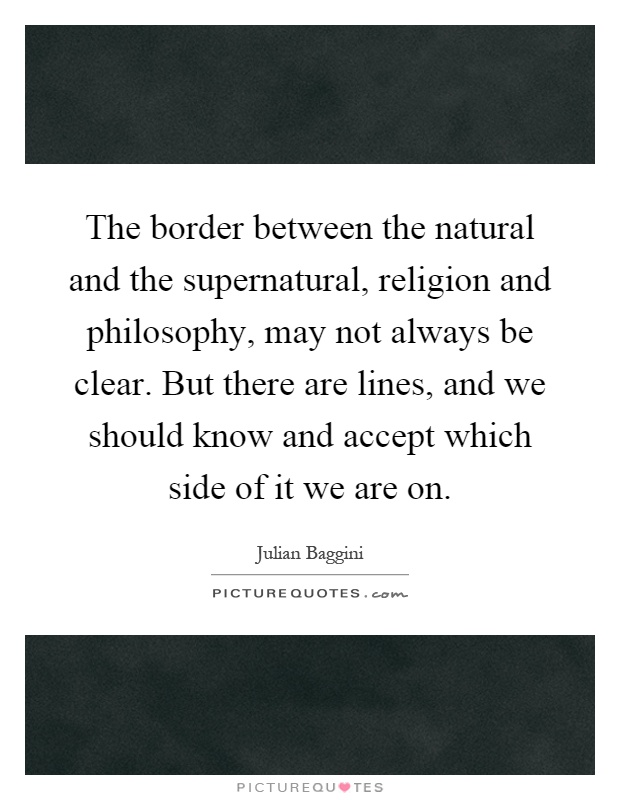 The border between the natural and the supernatural, religion and philosophy, may not always be clear. But there are lines, and we should know and accept which side of it we are on Picture Quote #1