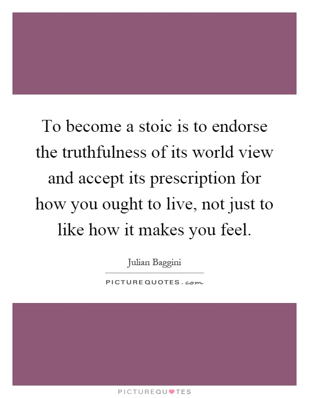 To become a stoic is to endorse the truthfulness of its world view and accept its prescription for how you ought to live, not just to like how it makes you feel Picture Quote #1