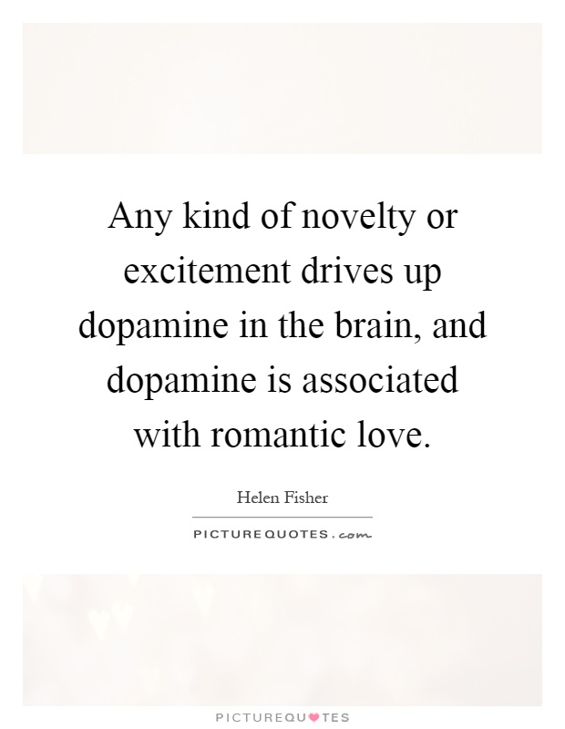 Any kind of novelty or excitement drives up dopamine in the brain, and dopamine is associated with romantic love Picture Quote #1