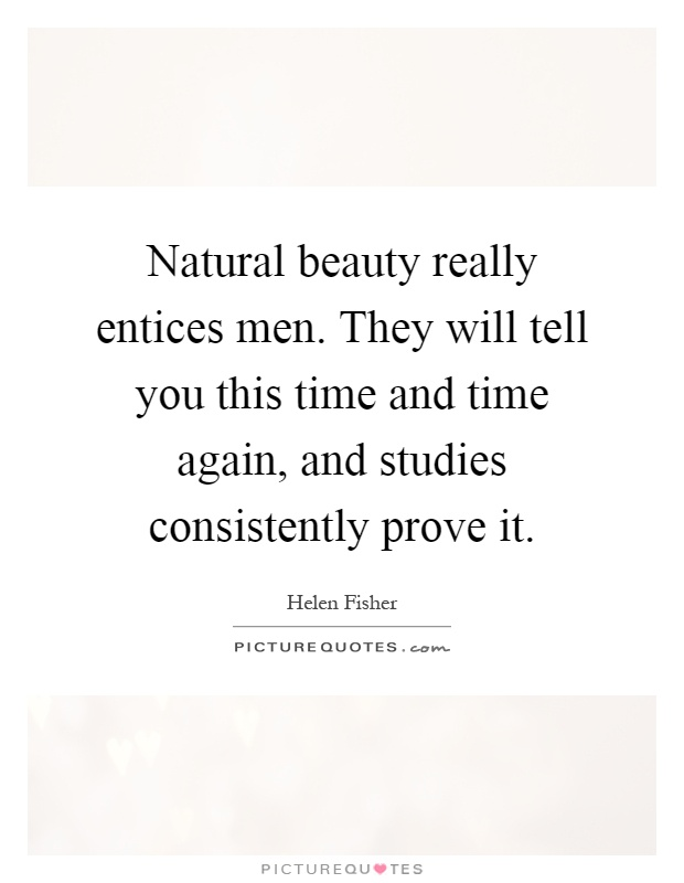 Natural beauty really entices men. They will tell you this time and time again, and studies consistently prove it Picture Quote #1