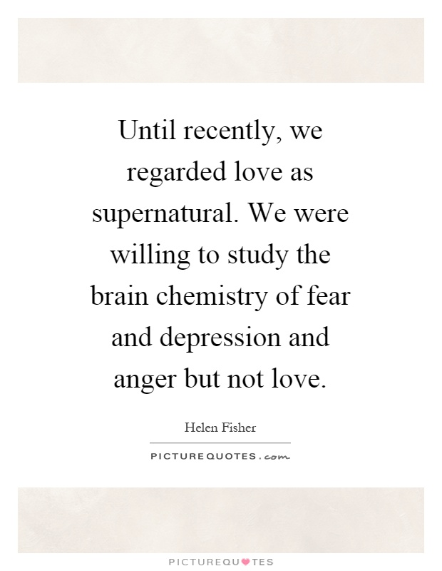 Until recently, we regarded love as supernatural. We were willing to study the brain chemistry of fear and depression and anger but not love Picture Quote #1