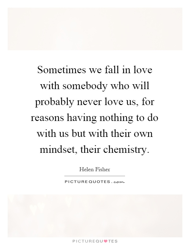 Sometimes we fall in love with somebody who will probably never love us, for reasons having nothing to do with us but with their own mindset, their chemistry Picture Quote #1