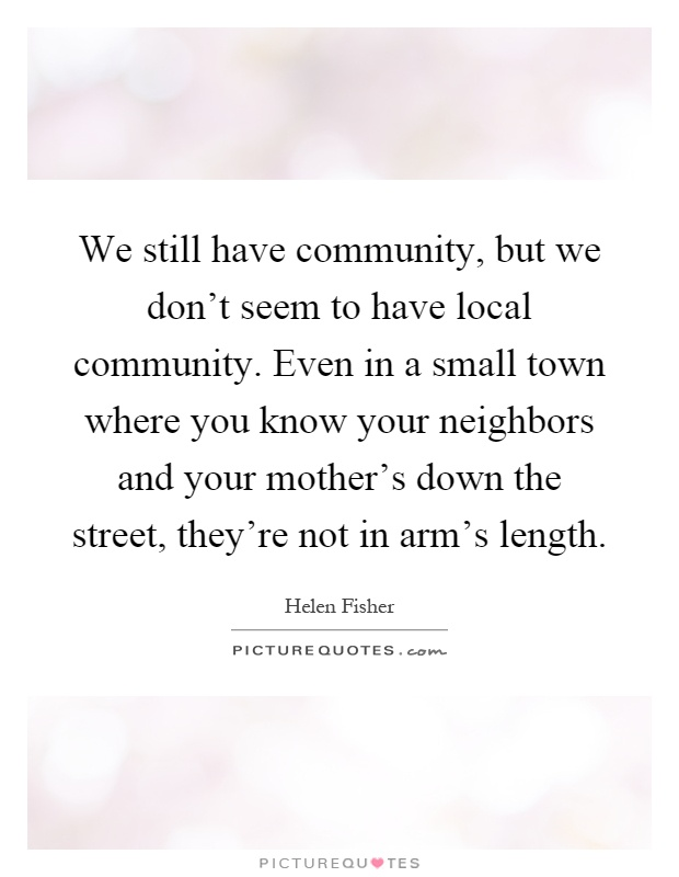 We still have community, but we don't seem to have local community. Even in a small town where you know your neighbors and your mother's down the street, they're not in arm's length Picture Quote #1