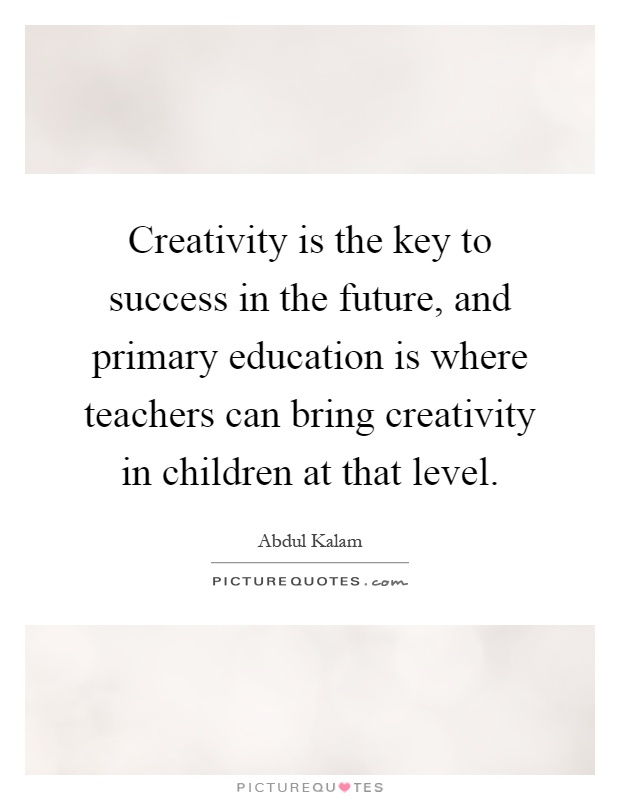 Creativity is the key to success in the future, and primary education is where teachers can bring creativity in children at that level Picture Quote #1