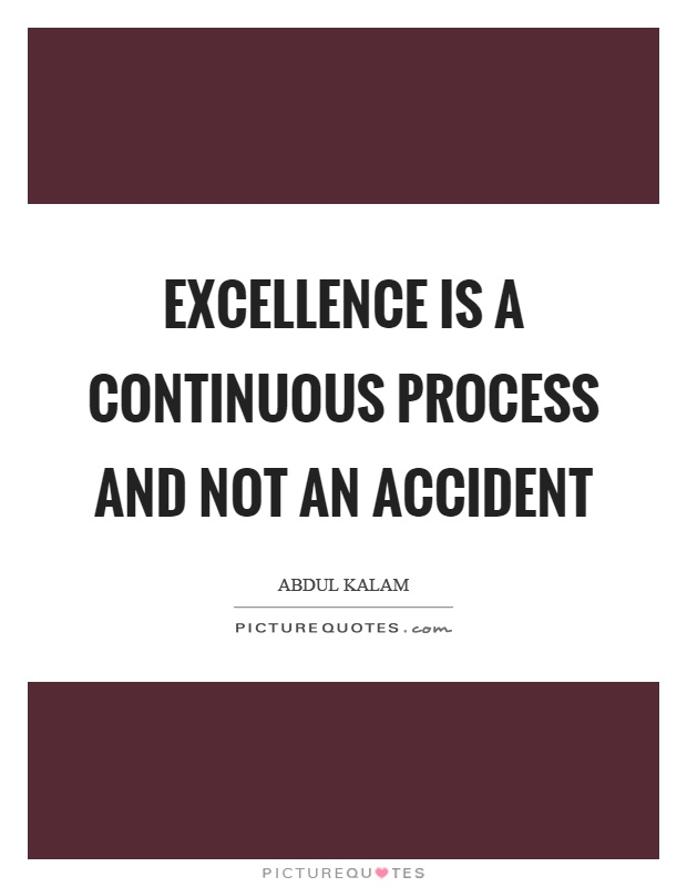 Excellence is a continuous process and not an accident Picture Quote #1
