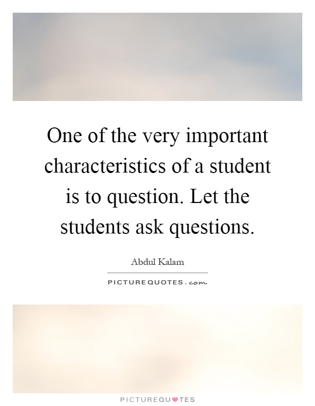 One of the very important characteristics of a student is to question. Let the students ask questions Picture Quote #1