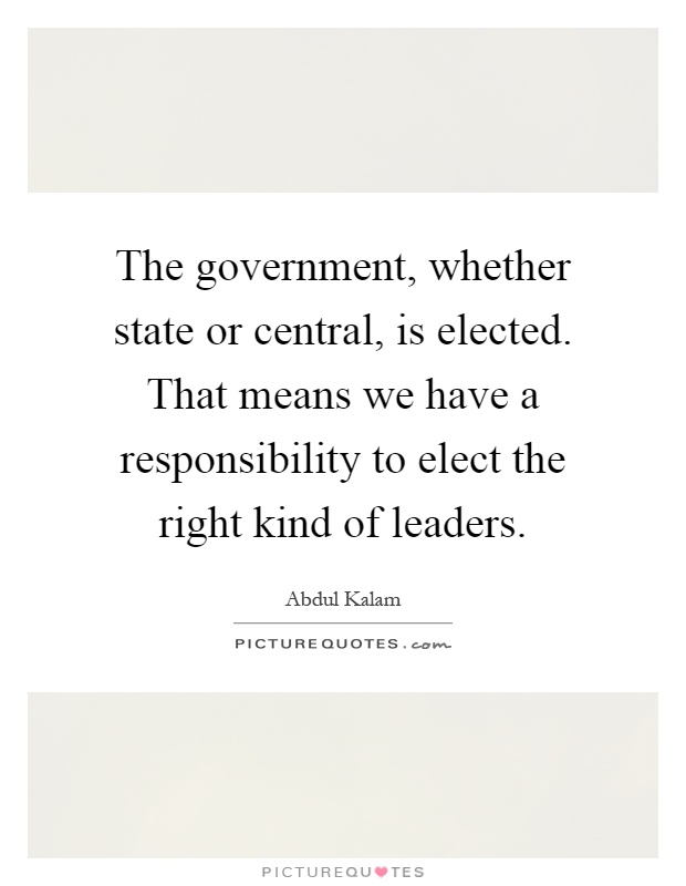 The government, whether state or central, is elected. That means we have a responsibility to elect the right kind of leaders Picture Quote #1
