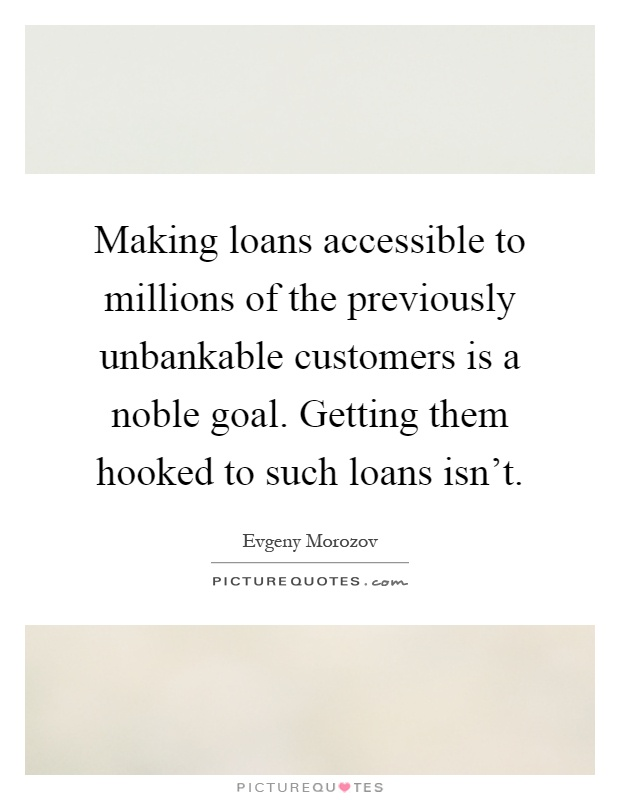 Making loans accessible to millions of the previously unbankable customers is a noble goal. Getting them hooked to such loans isn't Picture Quote #1