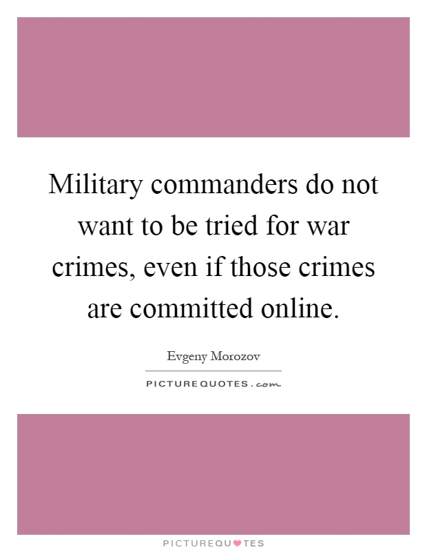 Military commanders do not want to be tried for war crimes, even if those crimes are committed online Picture Quote #1