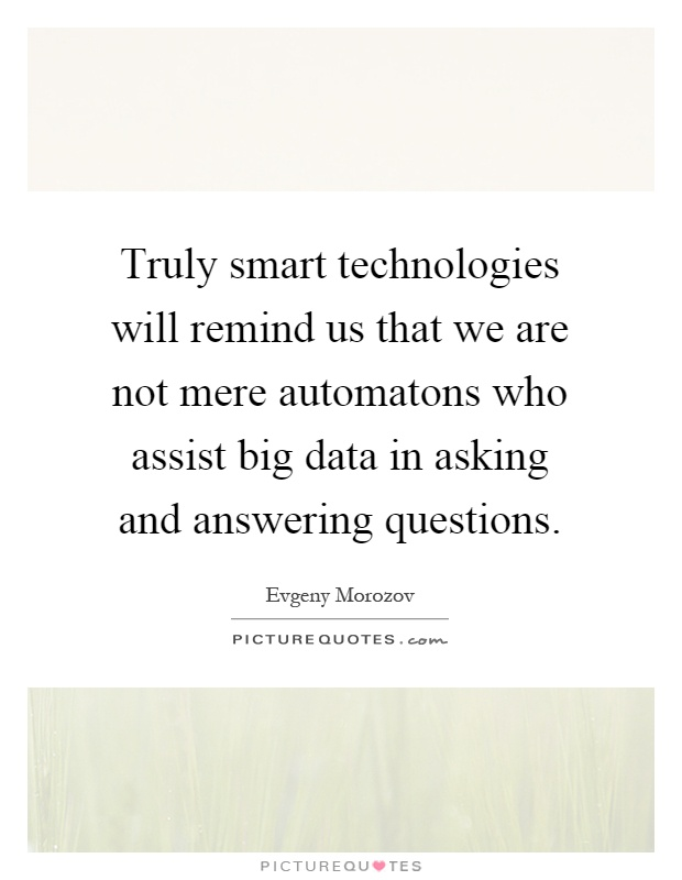 Truly smart technologies will remind us that we are not mere automatons who assist big data in asking and answering questions Picture Quote #1