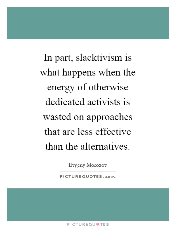 In part, slacktivism is what happens when the energy of otherwise dedicated activists is wasted on approaches that are less effective than the alternatives Picture Quote #1