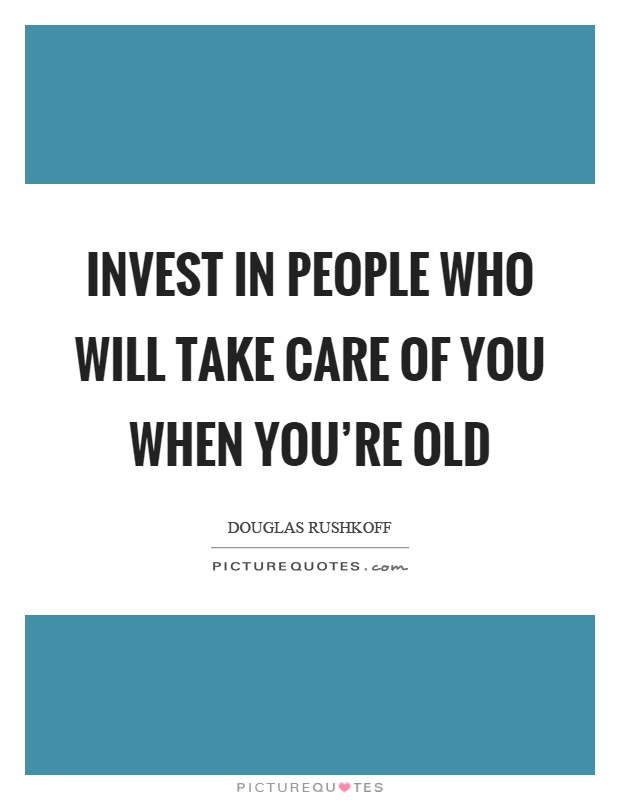 Invest in people who will take care of you when you're old Picture Quote #1