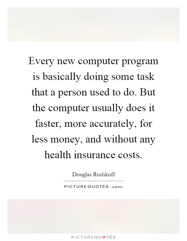Every new computer program is basically doing some task that a person used to do. But the computer usually does it faster, more accurately, for less money, and without any health insurance costs Picture Quote #1