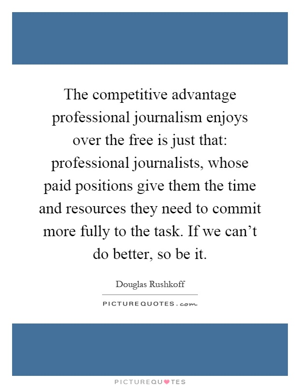 The competitive advantage professional journalism enjoys over the free is just that: professional journalists, whose paid positions give them the time and resources they need to commit more fully to the task. If we can't do better, so be it Picture Quote #1