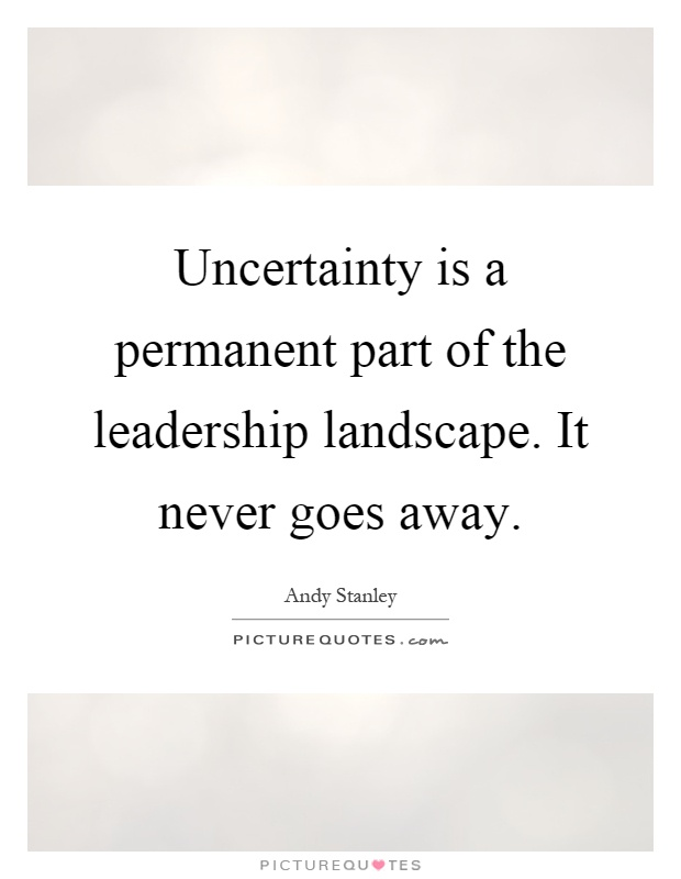 Uncertainty is a permanent part of the leadership landscape. It never goes away Picture Quote #1