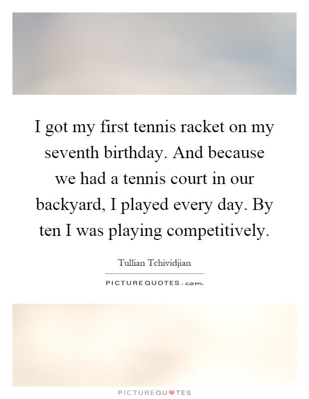 I got my first tennis racket on my seventh birthday. And because we had a tennis court in our backyard, I played every day. By ten I was playing competitively Picture Quote #1