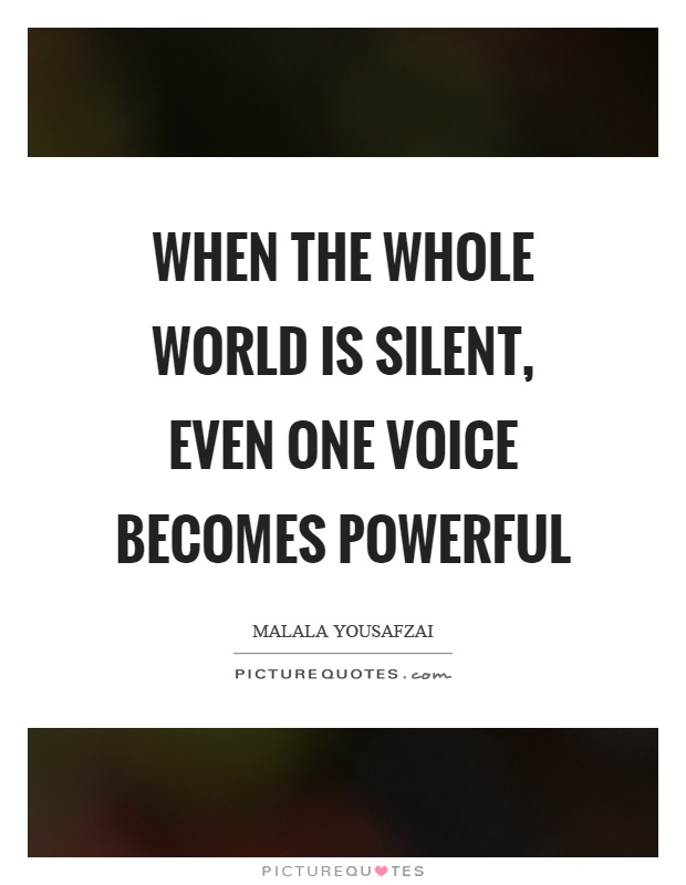 When the whole world is silent, even one voice becomes powerful Picture Quote #1