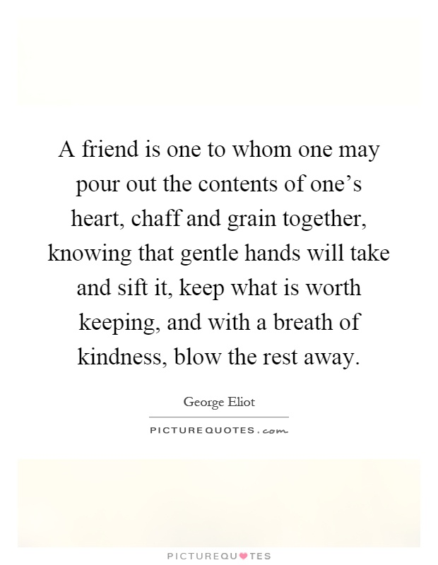 A friend is one to whom one may pour out the contents of one's heart, chaff and grain together, knowing that gentle hands will take and sift it, keep what is worth keeping, and with a breath of kindness, blow the rest away Picture Quote #1