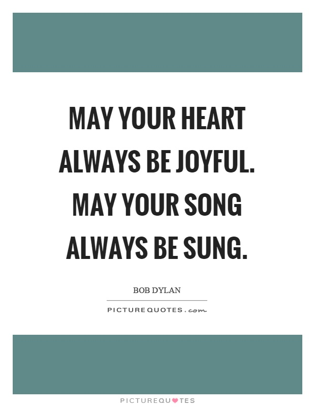 May your heart always be joyful. May your song always be sung Picture Quote #1