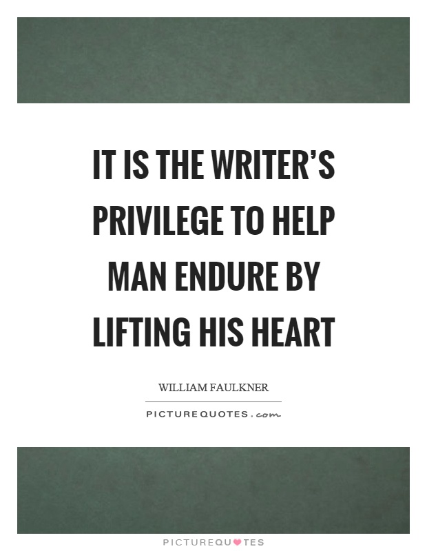 It is the writer's privilege to help man endure by lifting his heart Picture Quote #1