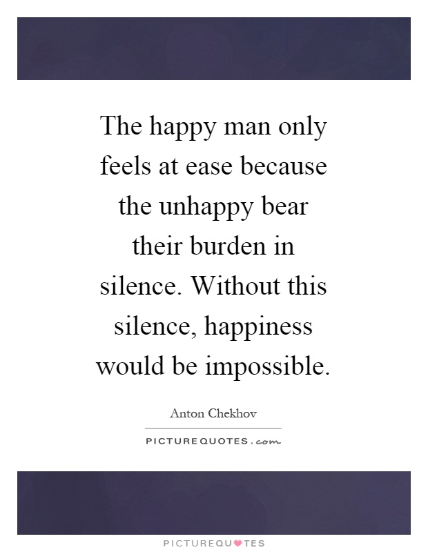 The happy man only feels at ease because the unhappy bear their burden in silence. Without this silence, happiness would be impossible Picture Quote #1