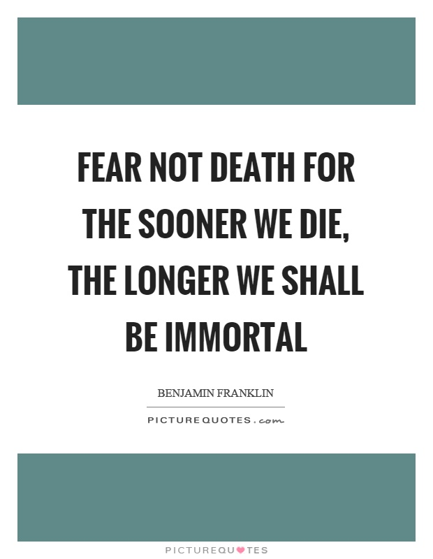 Fear not death for the sooner we die, the longer we shall be immortal Picture Quote #1