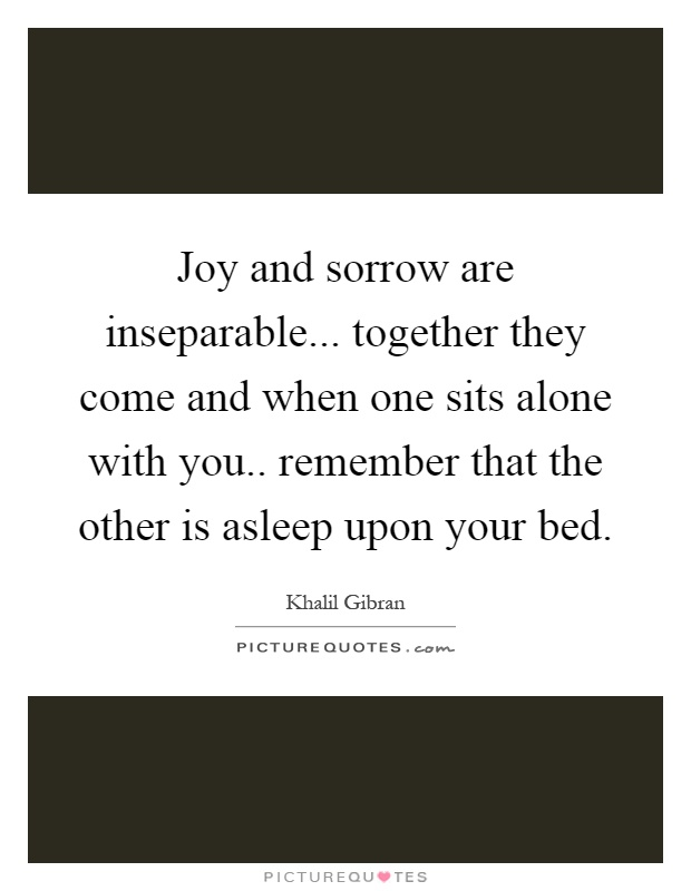 Joy and sorrow are inseparable... together they come and when one sits alone with you.. remember that the other is asleep upon your bed Picture Quote #1