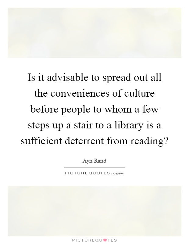 Is it advisable to spread out all the conveniences of culture before people to whom a few steps up a stair to a library is a sufficient deterrent from reading? Picture Quote #1