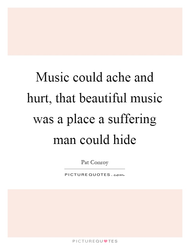 Music could ache and hurt, that beautiful music was a place a suffering man could hide Picture Quote #1