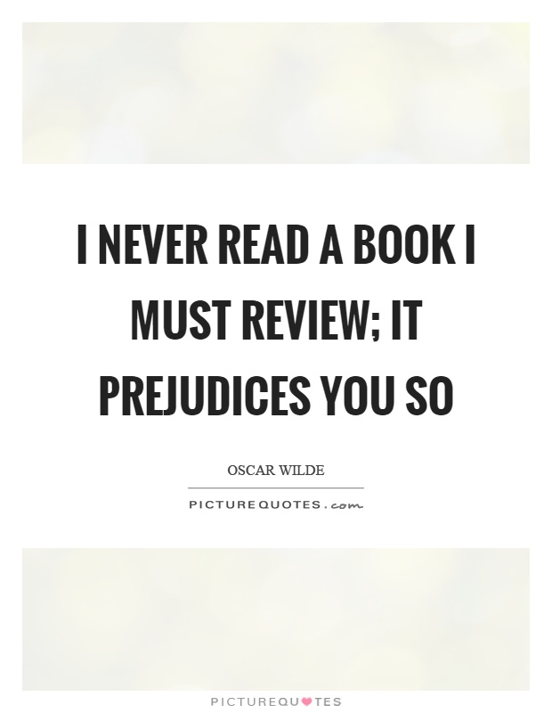 I never read a book I must review; it prejudices you so Picture Quote #1