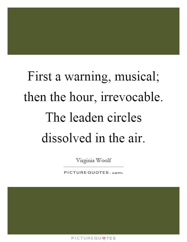 First a warning, musical; then the hour, irrevocable. The leaden circles dissolved in the air Picture Quote #1