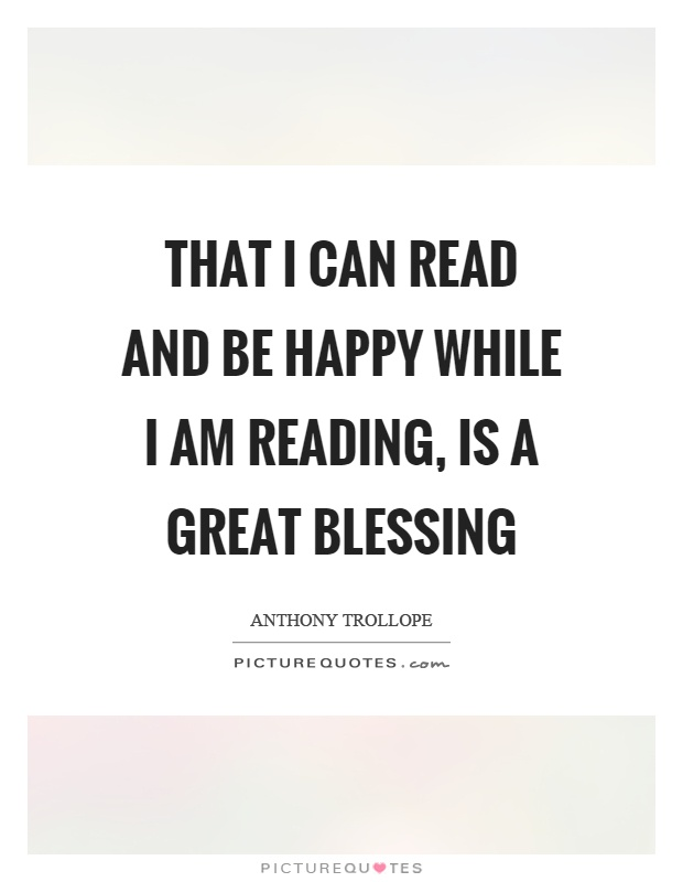 That I can read and be happy while I am reading, is a great blessing Picture Quote #1