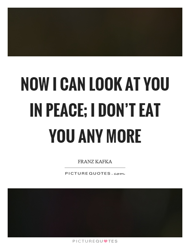 Now I can look at you in peace; I don't eat you any more Picture Quote #1