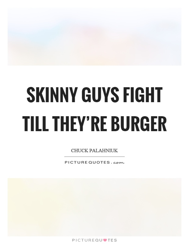 Skinny guys fight till they're burger Picture Quote #1
